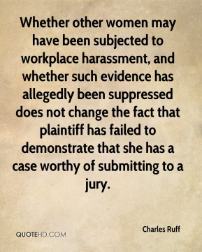 Whether other women may have been subjected to workplace harassment, and whether such evidence has allegedly been suppressed does not change the fact that plaintiff has failed to demonstrate that she has a case worthy of submitting to a jury.