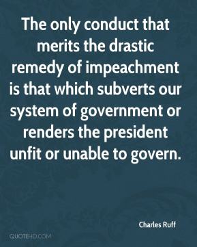 Charles Ruff - The only conduct that merits the drastic remedy of impeachment is that which subverts our system of government or renders the president unfit or unable to govern.