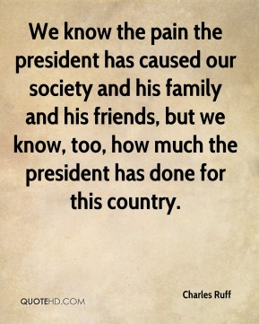 We know the pain the president has caused our society and his family and his friends, but we know, too, how much the president has done for this country.