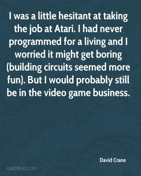 David Crane - I was a little hesitant at taking the job at Atari. I had never programmed for a living and I worried it might get boring (building circuits seemed more fun). But I would probably still be in the video game business.