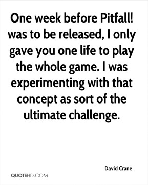 David Crane - One week before Pitfall! was to be released, I only gave you one life to play the whole game. I was experimenting with that concept as sort of the ultimate challenge.