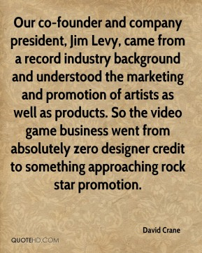 David Crane - Our co-founder and company president, Jim Levy, came from a record industry background and understood the marketing and promotion of artists as well as products. So the video game business went from absolutely zero designer credit to something approaching rock star promotion.