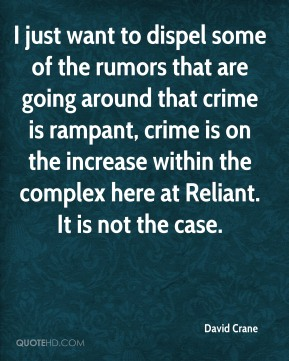 I just want to dispel some of the rumors that are going around that crime is rampant, crime is on the increase within the complex here at Reliant. It is not the case.