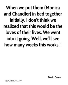 When we put them (Monica and Chandler) in bed together initially, I don't think we realized that this would be the loves of their lives. We went into it going 'Well, we'll see how many weeks this works,'.