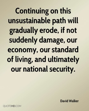 Continuing on this unsustainable path will gradually erode, if not suddenly damage, our economy, our standard of living, and ultimately our national security.