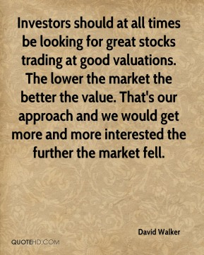David Walker - Investors should at all times be looking for great stocks trading at good valuations. The lower the market the better the value. That's our approach and we would get more and more interested the further the market fell.