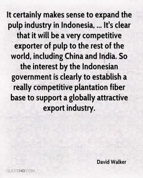 It certainly makes sense to expand the pulp industry in Indonesia, ... It's clear that it will be a very competitive exporter of pulp to the rest of the world, including China and India. So the interest by the Indonesian government is clearly to establish a really competitive plantation fiber base to support a globally attractive export industry.