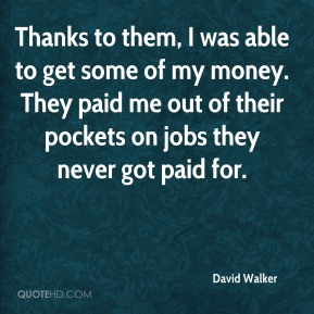 David Walker - Thanks to them, I was able to get some of my money. They paid me out of their pockets on jobs they never got paid for.