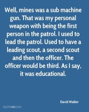 David Walker - Well, mines was a sub machine gun. That was my personal weapon with being the first person in the patrol. I used to lead the patrol. Used to have a leading scout, a second scout and then the officer. The officer would be third. As I say, it was educational.