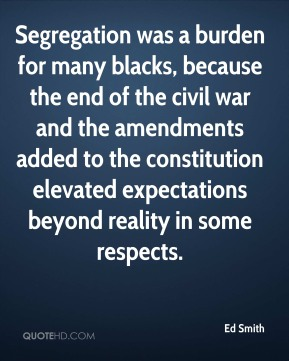 Ed Smith - Segregation was a burden for many blacks, because the end of the civil war and the amendments added to the constitution elevated expectations beyond reality in some respects.