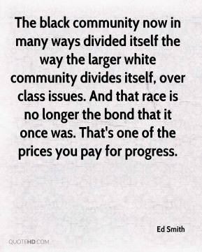 Ed Smith - The black community now in many ways divided itself the way the larger white community divides itself, over class issues. And that race is no longer the bond that it once was. That's one of the prices you pay for progress.