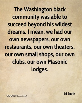 Ed Smith - The Washington black community was able to succeed beyond his wildest dreams. I mean, we had our own newspapers, our own restaurants, our own theaters, our own small shops, our own clubs, our own Masonic lodges.