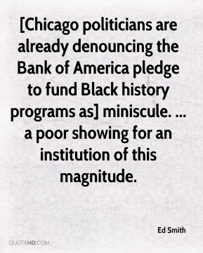 Ed Smith - [Chicago politicians are already denouncing the Bank of America pledge to fund Black history programs as] miniscule. ... a poor showing for an institution of this magnitude.