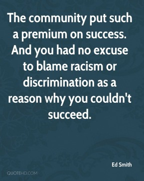 Ed Smith - The community put such a premium on success. And you had no excuse to blame racism or discrimination as a reason why you couldn't succeed.