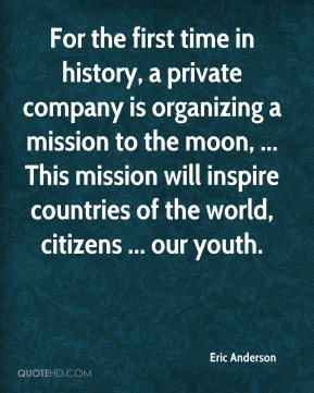 Eric Anderson - For the first time in history, a private company is organizing a mission to the moon, ... This mission will inspire countries of the world, citizens ... our youth.