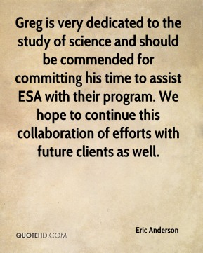 Eric Anderson - Greg is very dedicated to the study of science and should be commended for committing his time to assist ESA with their program. We hope to continue this collaboration of efforts with future clients as well.