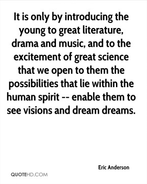 Eric Anderson - It is only by introducing the young to great literature, drama and music, and to the excitement of great science that we open to them the possibilities that lie within the human spirit -- enable them to see visions and dream dreams.