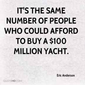 Eric Anderson - It's the same number of people who could afford to buy a $100 million yacht.