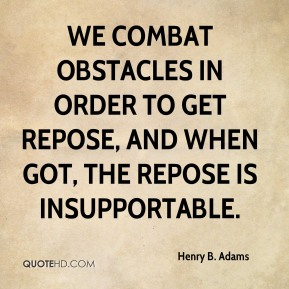 Henry B. Adams - We combat obstacles in order to get repose, and when got, the repose is insupportable.