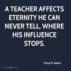 Henry B. Adams - A teacher affects eternity he can never tell, where his influence stops.