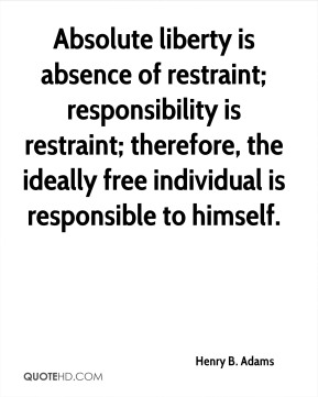 Absolute liberty is absence of restraint; responsibility is restraint; therefore, the ideally free individual is responsible to himself.