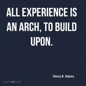 Henry B. Adams - All experience is an arch, to build upon.