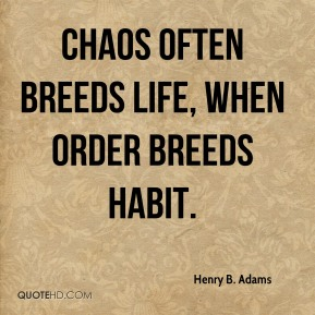 Henry B. Adams - Chaos often breeds life, when order breeds habit.