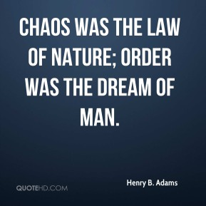 Chaos was the law of nature; Order was the dream of man.