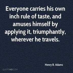 Henry B. Adams - Everyone carries his own inch rule of taste, and amuses himself by applying it, triumphantly, wherever he travels.