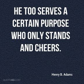 Henry B. Adams - He too serves a certain purpose who only stands and cheers.