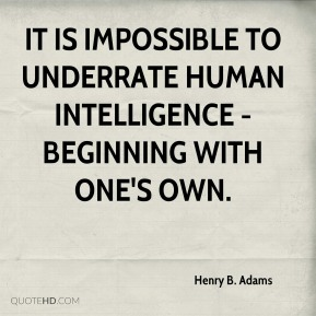 It is impossible to underrate human intelligence - beginning with one's own.