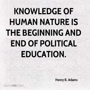 Knowledge of human nature is the beginning and end of political education.