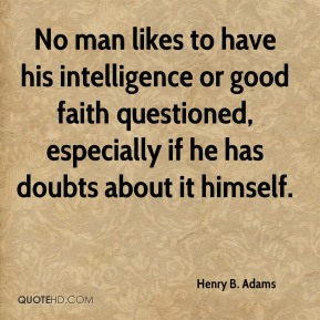 No man likes to have his intelligence or good faith questioned, especially if he has doubts about it himself.