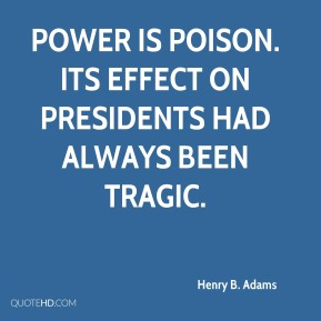 Henry B. Adams - Power is poison. Its effect on Presidents had always been tragic.