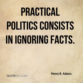 Henry B. Adams - Practical politics consists in ignoring facts.