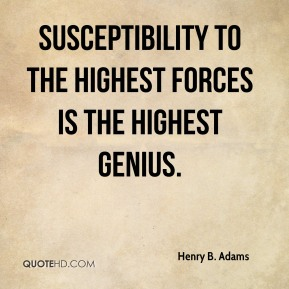 Susceptibility to the highest forces is the highest genius.