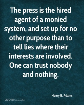 Henry B. Adams - The press is the hired agent of a monied system, and set up for no other purpose than to tell lies where their interests are involved. One can trust nobody and nothing.