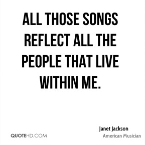 Janet Jackson - All those songs reflect all the people that live within me.