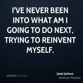Janet Jackson - I've never been into what am I going to do next, trying to reinvent myself.