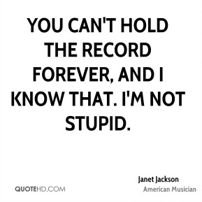 You can't hold the record forever, and I know that. I'm not stupid.