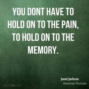 You dont have to hold on to the pain, to hold on to the memory.