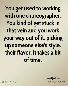 Janet Jackson - You get used to working with one choreographer. You kind of get stuck in that vein and you work your way out of it, picking up someone else's style, their flavor. It takes a bit of time.