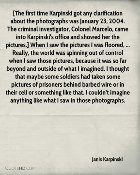 Janis Karpinski  - [The first time Karpinski got any clarification about the photographs was January 23, 2004. The criminal investigator, Colonel Marcelo, came into Karpinski's office and showed her the pictures.] When I saw the pictures I was floored, ... Really, the world was spinning out of control when I saw those pictures, because it was so far beyond and outside of what I imagined. I thought that maybe some soldiers had taken some pictures of prisoners behind barbed wire or in their cell or something like that. I couldn't imagine anything like what I saw in those photographs.
