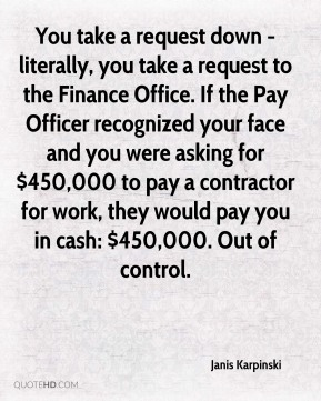 Janis Karpinski  - You take a request down - literally, you take a request to the Finance Office. If the Pay Officer recognized your face and you were asking for $450,000 to pay a contractor for work, they would pay you in cash: $450,000. Out of control.