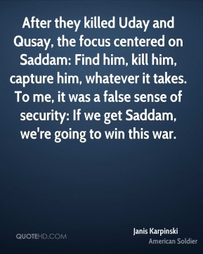 Janis Karpinski - After they killed Uday and Qusay, the focus centered on Saddam: Find him, kill him, capture him, whatever it takes. To me, it was a false sense of security: If we get Saddam, we're going to win this war.