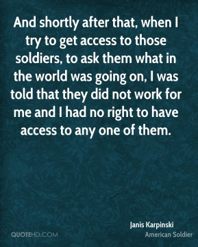 And shortly after that, when I try to get access to those soldiers, to ask them what in the world was going on, I was told that they did not work for me and I had no right to have access to any one of them.