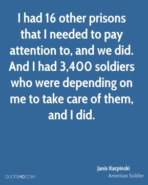 Janis Karpinski - I had 16 other prisons that I needed to pay attention to, and we did. And I had 3,400 soldiers who were depending on me to take care of them, and I did.