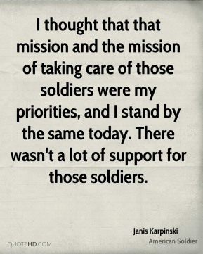 I thought that that mission and the mission of taking care of those soldiers were my priorities, and I stand by the same today. There wasn't a lot of support for those soldiers.