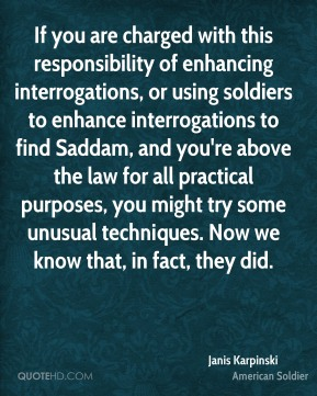 If you are charged with this responsibility of enhancing interrogations, or using soldiers to enhance interrogations to find Saddam, and you're above the law for all practical purposes, you might try some unusual techniques. Now we know that, in fact, they did.