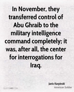 Janis Karpinski - In November, they transferred control of Abu Ghraib to the military intelligence command completely; it was, after all, the center for interrogations for Iraq.